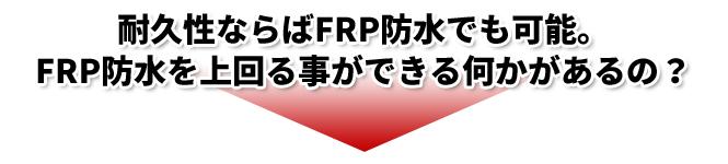 耐久性ならばFRP防水でも可能。FRP防水を上回る事ができる何かがあるの?